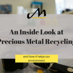 An Inside Look at Precious Metal Recycling (and how it helps our environment)