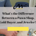 What's the Difference between a Pawn Shop, Gold Buyer, and Jeweler?
